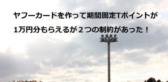 ヤフーカードを作って期間固定Tポイントが1万円分もらえるが2つの制約があった!