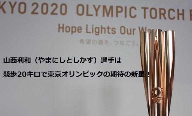 山西利和(やまにしとしかず)選手は競歩20キロで東京オリンピックの期待の新星!
